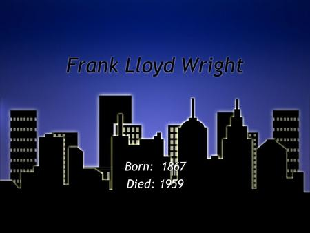 Frank Lloyd Wright Born: 1867 Died: 1959 Born: 1867 Died: 1959.