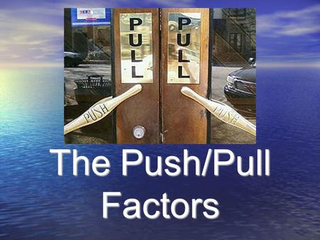 The Push/Pull Factors. What was the most difficult trip you have ever been on? 1. Where were you going? 2. Why was it so difficult? 3. Was it worth it?