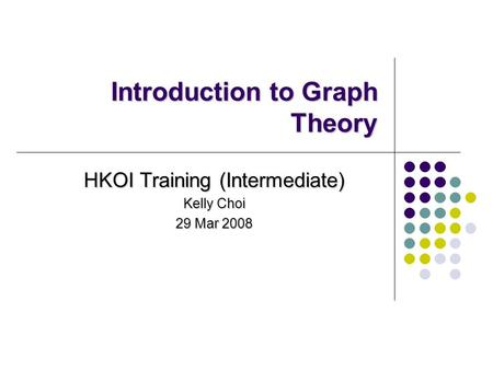 Introduction to Graph Theory HKOI Training (Intermediate) Kelly Choi 29 Mar 2008.