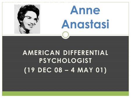 AMERICAN DIFFERENTIAL PSYCHOLOGIST (19 DEC 08 – 4 MAY 01) Anne Anastasi 2. Would you prefer to teach classes with all different students each year or.