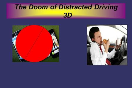 The Doom of Distracted Driving 3D. Do You Know What the Definition is ➲ Distracted Driving- Distracted driving is defined as anything that will take your.