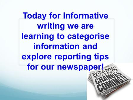 Today for Informative writing we are learning to categorise information and explore reporting tips for our newspaper!