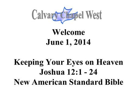 Welcome June 1, 2014 Keeping Your Eyes on Heaven Joshua 12:1 - 24 New American Standard Bible.