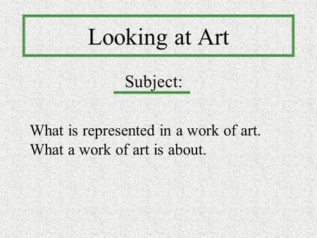 Looking at Art What is represented in a work of art. What a work of art is about. Subject: