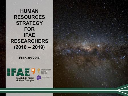HUMAN RESOURCES STRATEGY FOR IFAE RESEARCHERS (2016 – 2019) February 2016.