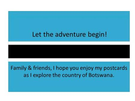Let the adventure begin! Family & friends, I hope you enjoy my postcards as I explore the country of Botswana.