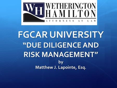 "FGCAR UNIVERSITY ""DUE DILIGENCE AND RISK MANAGEMENT"" by Matthew J. Lapointe, Esq."