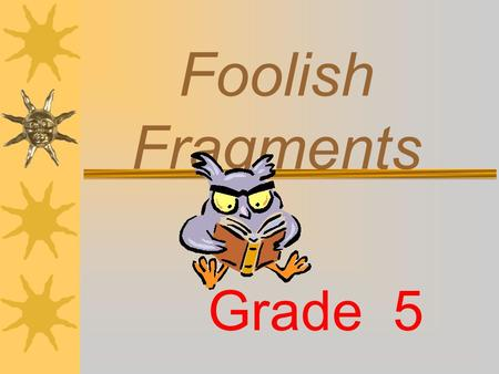 Foolish Fragments Grade 5 Do you know what a complete sentence is?  A SENTENCE is made up of one or more words that express a complete thought. A sentence.