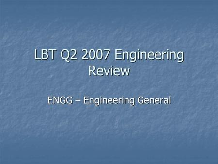 LBT Q2 2007 Engineering Review ENGG – Engineering General.
