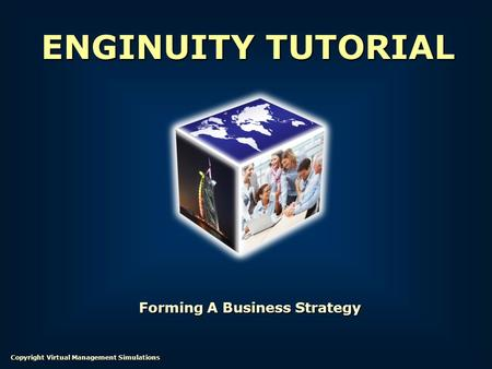 Forming A Business Strategy ENGINUITY TUTORIAL Copyright Virtual Management Simulations.