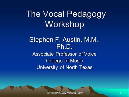 1 The Vocal Pedagogy Workshop - 2007 The Vocal Pedagogy Workshop The Vocal Pedagogy Workshop Stephen F. Austin, M.M., Ph.D. Associate Professor of Voice.