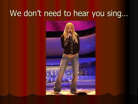 We don't need to hear you sing…. You don't have to be able to act…