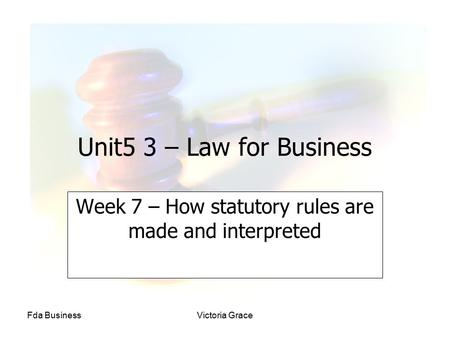 Fda BusinessVictoria Grace Unit5 3 – Law for Business Week 7 – How statutory rules are made and interpreted.