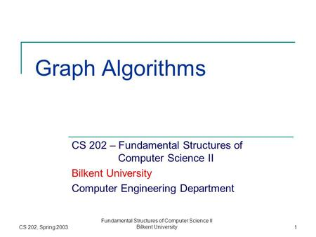 CS 202, Spring 2003 Fundamental Structures of Computer Science II Bilkent University1 Graph Algorithms CS 202 – Fundamental Structures of Computer Science.
