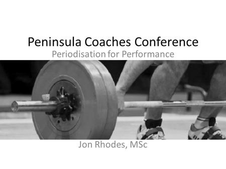 Peninsula Coaches Conference Periodisation for Performance Jon Rhodes, MSc.