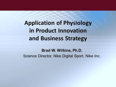 Application of Physiology in Product Innovation and Business Strategy Brad W. Wilkins, Ph.D. Science Director, Nike Digital Sport, Nike Inc.