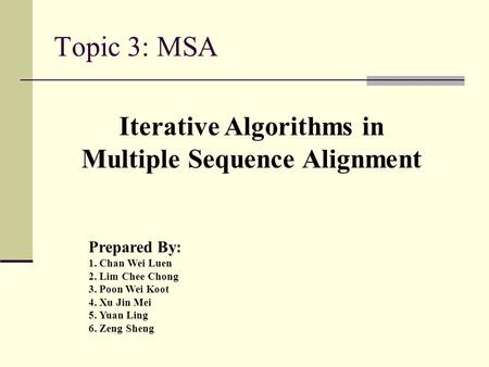 Topic 3: MSA Iterative Algorithms in Multiple Sequence Alignment Prepared By: 1. Chan Wei Luen 2. Lim Chee Chong 3. Poon Wei Koot 4. Xu Jin Mei 5. Yuan.