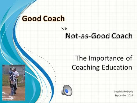 Coach Mike Davis September 2014 Vs. The Importance of Coaching Education.