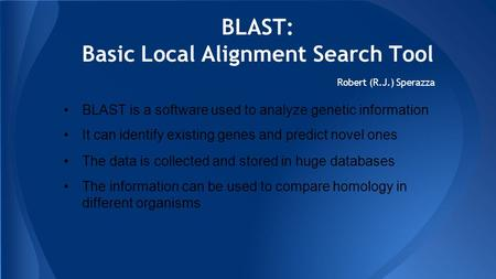 BLAST: Basic Local Alignment Search Tool Robert (R.J.) Sperazza BLAST is a software used to analyze genetic information It can identify existing genes.
