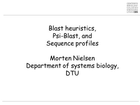 Blast heuristics, Psi-Blast, and Sequence profiles Morten Nielsen Department of systems biology, DTU.