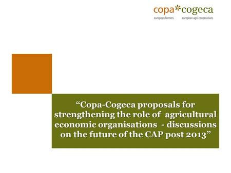 """Copa-Cogeca proposals for strengthening the role of agricultural economic organisations - discussions on the future of the CAP post 2013"" ""Copa-Cogeca."