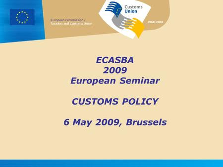 European Commission / Taxation and Customs Union 1968-2008 ECASBA 2009 European Seminar CUSTOMS POLICY 6 May 2009, Brussels.