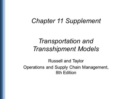 Transportation and Transshipment Models Chapter 11 Supplement Russell and Taylor Operations and Supply Chain Management, 8th Edition.