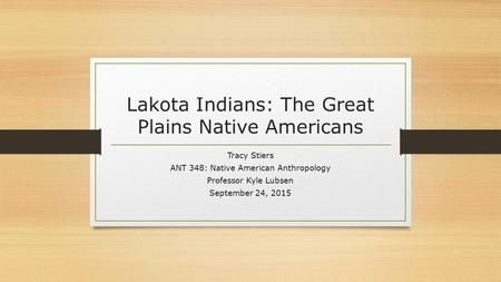 Lakota Indians: The Great Plains Native Americans Tracy Stiers ANT 348: Native American Anthropology Professor Kyle Lubsen September 24, 2015.