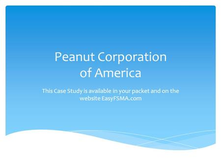 Peanut Corporation of America This Case Study is available in your packet and on the website EasyFSMA.com.