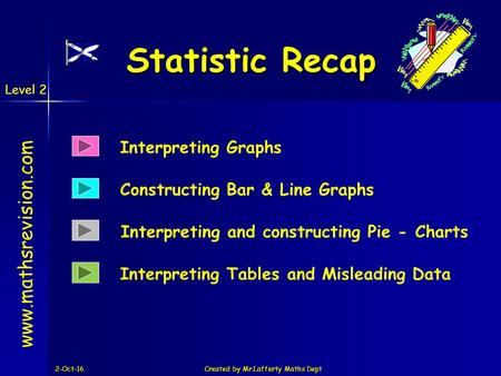 Level 2 2-Oct-16Created by Mr.Lafferty Maths Dept Statistic Recap Interpreting and constructing Pie - Charts  Constructing Bar & Line.