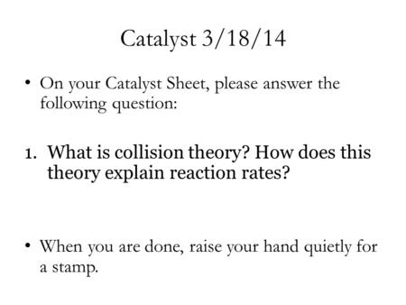 Catalyst 3/18/14 On your Catalyst Sheet, please answer the following question: 1.What is collision theory? How does this theory explain reaction rates?