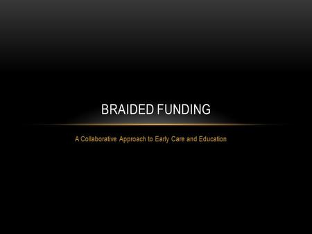A Collaborative Approach to Early Care and Education BRAIDED FUNDING.