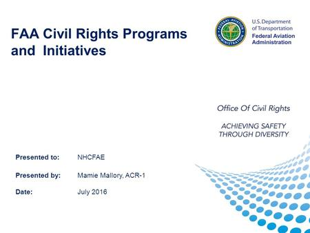 FAA Civil Rights Programs and Initiatives Presented to:NHCFAE Presented by:Mamie Mallory, ACR-1 Date: July 2016.