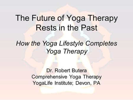 The Future of Yoga Therapy Rests in the Past Dr. Robert Butera Comprehensive Yoga Therapy YogaLife Institute; Devon, PA How the Yoga Lifestyle Completes.