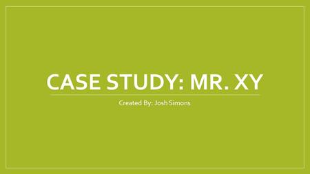 CASE STUDY: MR. XY Created By: Josh Simons. History 75 year old Caucasian male HPI: patient fell in his home, reporting loss of sensation and weakness.