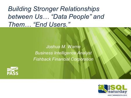 "Building Stronger Relationships between Us… ""Data People"" and Them… ""End Users."" Joshua M. Warne Business Intelligence Analyst Fishback Financial Corporation."