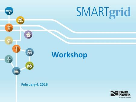 Workshop February 4, 2016. Idaho Power Smart Grid Vision At Idaho Power, our smart grid vision remains focused on seven major characteristics : 1.Enhance.