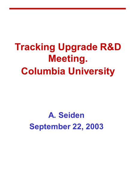 Tracking Upgrade R&D Meeting. Columbia University A. Seiden September 22, 2003.