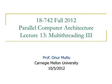 18-742 Fall 2012 Parallel Computer Architecture Lecture 13: Multithreading III Prof. Onur Mutlu Carnegie Mellon University 10/5/2012.