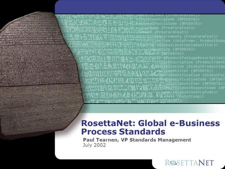 RosettaNet: Global e-Business Process Standards Paul Tearnen, VP Standards Management July 2002.
