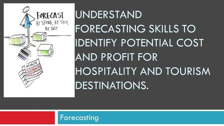 UNDERSTAND FORECASTING SKILLS TO IDENTIFY POTENTIAL COST AND PROFIT FOR HOSPITALITY AND TOURISM DESTINATIONS. Forecasting.