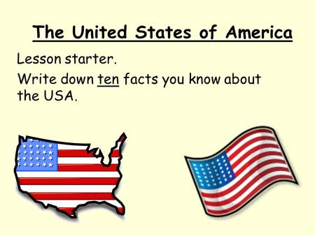 The United States of America Lesson starter. Write down ten facts you know about the USA.