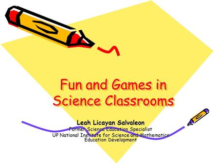 Fun and Games in Science Classrooms Leah Licayan Salvaleon Former Science Education Specialist UP National Institute for Science and Mathematics Education.