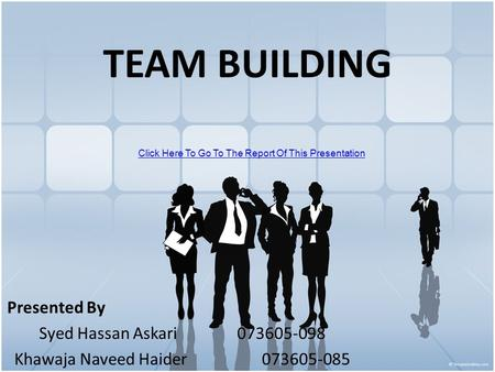TEAM BUILDING Presented By Syed Hassan Askari073605-098 Khawaja Naveed Haider073605-085 Click Here To Go To The Report Of This Presentation.