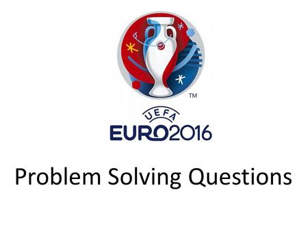 Problem Solving Questions. 1)Euro 2016 is the 15 th European Championship tournament. They are held every four years. France also held the first ever.