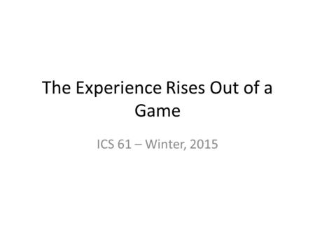 The Experience Rises Out of a Game ICS 61 – Winter, 2015.