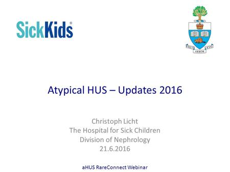Atypical HUS – Updates 2016 Christoph Licht The Hospital for Sick Children Division of Nephrology 21.6.2016 aHUS RareConnect Webinar.