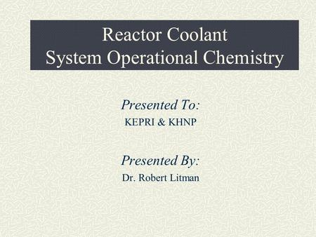 Reactor Coolant System Operational Chemistry Presented To: KEPRI & KHNP Presented By: Dr. Robert Litman.
