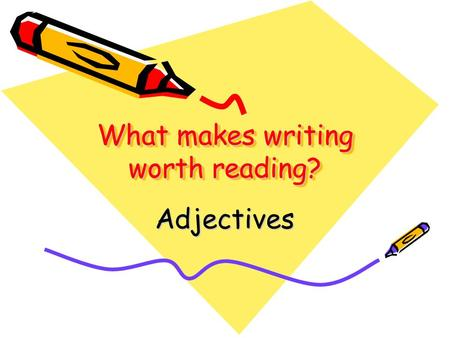 What makes writing worth reading? Adjectives. What are adjectives? Adjectives are words that DESCRIBE nouns! diligent worker wet, slimy leaf colorful.