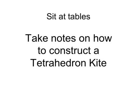 Sit at tables Take notes on how to construct a Tetrahedron Kite.